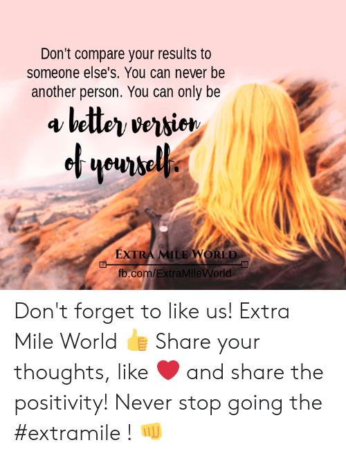 Memes, fb.com, and World: Don't compare your results to  someone else's. You can never be  another person. You can only be  EXTRA MILE WORLD  fb.com/ExtraMileWVorld Don't forget to like us! Extra Mile World  👍  Share your thoughts, like ❤ and share the positivity! Never stop going the #extramile ! 👊