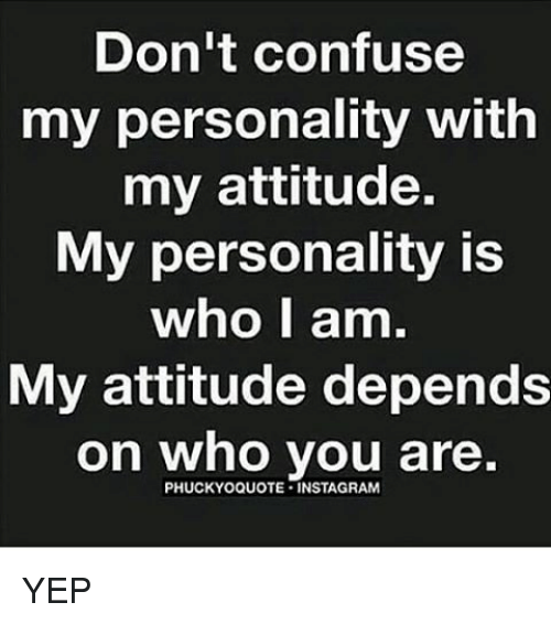 Instagram, Memes, and Attitude: Don't confuse  my personality with  my attitude.  My personality is  who I am.  My attitude depends  on who you are  PHUCKYOQUOTE INSTAGRAM YEP