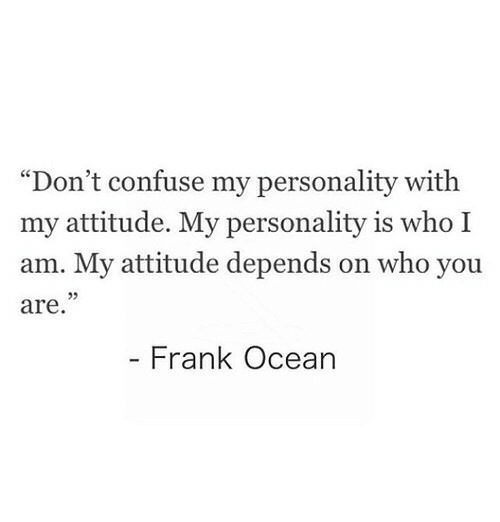 "Frank Ocean, Ocean, and Attitude: ""Don't confuse my personality with  my attitude. My personality is who I  am. My attitude depends on who you  are  Frank Ocean"