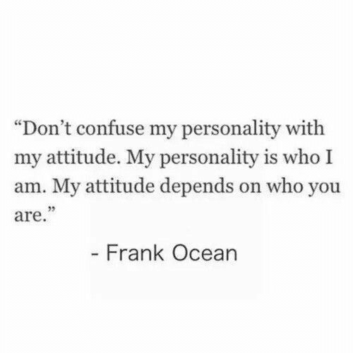"Frank Ocean, Ocean, and Attitude: ""Don't confuse my personality with  my attitude. My personality is who I  am. My attitude depends on who you  are.  25  Frank Ocean"