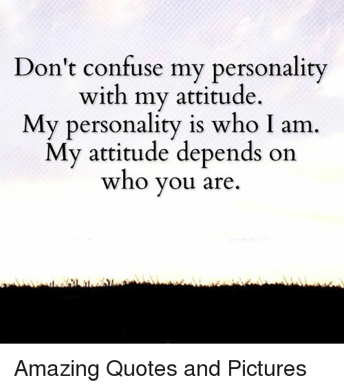 Dont Confuse My Personality With My Attitude My Personality Is Who
