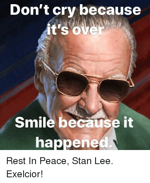 Stan, Stan Lee, and Smile: Don't cry because  it's  over  Smile because it  happened. Rest In Peace, Stan Lee. Exelcior!