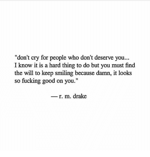 """Drake, Fucking, and Good: """"don't cry for people who don't deserve you...  I know it is a hard thing to do but you must find  the will to keep smiling because damn, it looks  so fucking good on you.""""  - r. m. drake"""