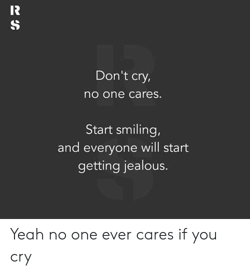 Don't Cry O One Cares Start Smiling and Everyone Will Start Getting