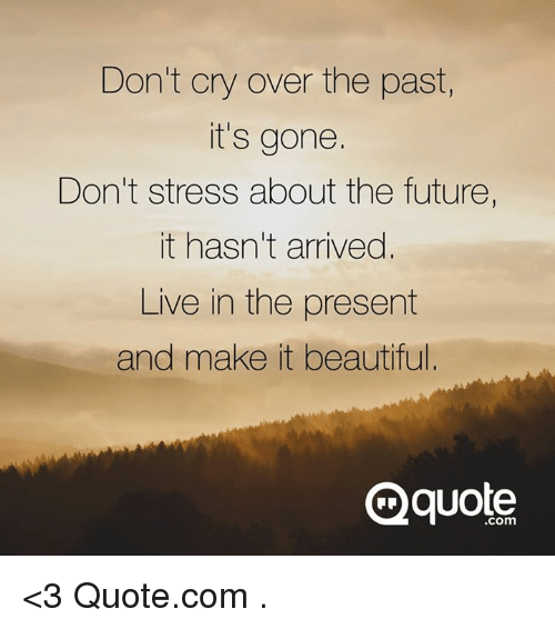 Dont Cry Over The Past Its Gone Dont Stress About The Future It