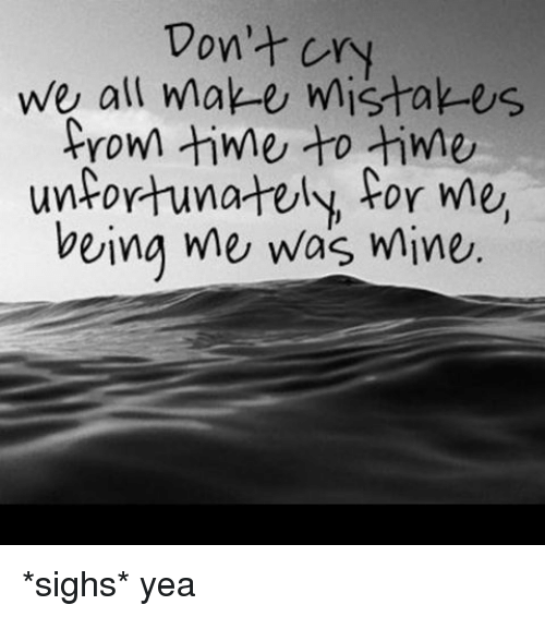 Don't Cry We All Make Mistakes From Time To Time