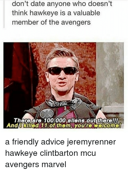 Advice, Anaconda, and Memes: don't date anyone who doesn't  think hawkeye is a valuable  member of the avengers  Th  are 100.000 allens out there!!!  And Kliled 11 of them, youre welcome! a friendly advice jeremyrenner hawkeye clintbarton mcu avengers marvel