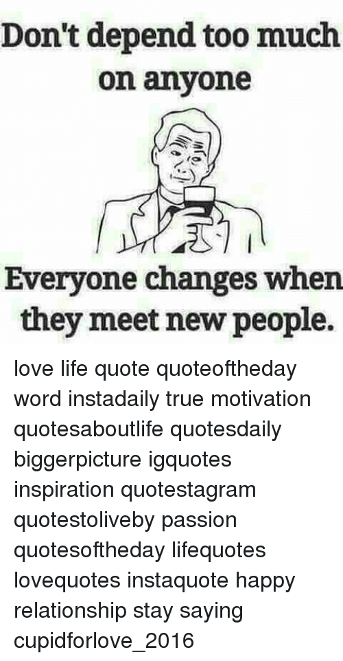 Dont Depend Too Much On Anyone Everyone Changes When They Meet New