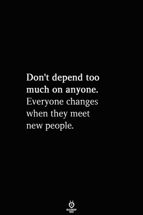 Too Much, They, and New: Don't depend too  much on anyone  Everyone changes  when they meet  new people.
