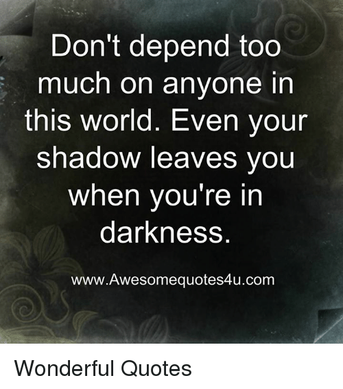 Dont Depend Too Much On Anyone In This World Even Your Shadow