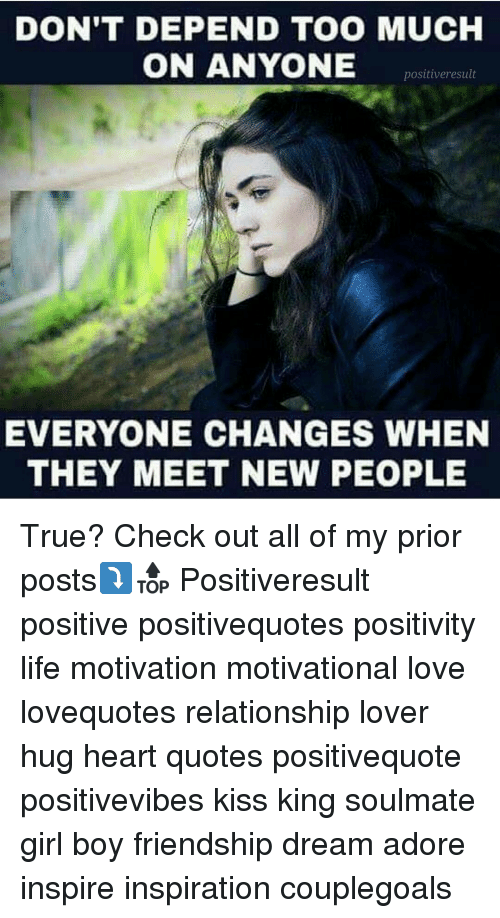 Life, Love, and Memes: DON'T DEPEND TOO MUCH  ON ANYONE  positiveresult  EVERYONE CHANGES WHEN  THEY MEET NEW PEOPLE True? Check out all of my prior posts⤵🔝 Positiveresult positive positivequotes positivity life motivation motivational love lovequotes relationship lover hug heart quotes positivequote positivevibes kiss king soulmate girl boy friendship dream adore inspire inspiration couplegoals