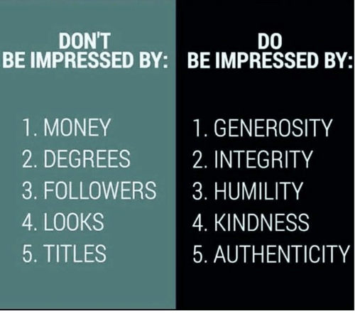 Memes, Integrity, and 🤖: DON'T  DO  BE IMPRESSED BY: BE IMPRESSED BY:  1. MONEY  1. GENEROSITY  2. DEGREES  2. INTEGRITY  3. FOLLOWERS  3. HUMILITY  4. LOOKS  4. KINDNESS  5. TITLES  5. AUTHENTICITY