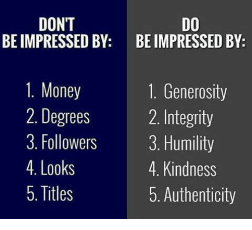 Memes, Integrity, and 🤖: DONT  DO  BE IMPRESSED BY  BE IMPRESSED BY  1. Money  1. Generosity  2 Integrity  2. Degrees  3. Followers  3. Humility  4. Looks  4. Kindness  5. Titles  5. Authenticity