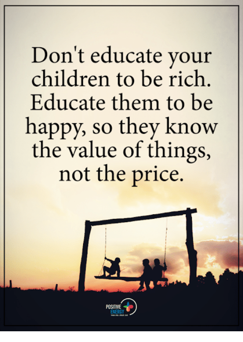 Children, Energy, and Memes: Don't educate your  children to be rich.  Educate them to be  happy, so they know  the value of things,  not the price.  ENERGY