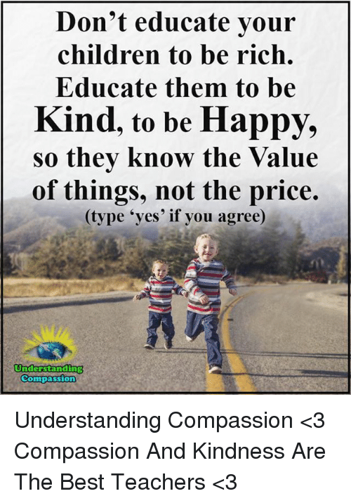 Children, Memes, and Best: Don't educate your  children to be rich.  Educate them to be  Kind, to be Happy,  so they know the Value  of things, not the price.  (type 'yes' if you agree)  Understarnding  Compassion Understanding Compassion <3  Compassion And Kindness Are The Best Teachers <3