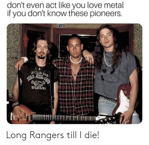 Love, Reddit, and Rangers: don't even act like you love metal  if you don't know these pioneers.  PAW  AFT  ROAD  MOLEOD Long Rangers till I die!