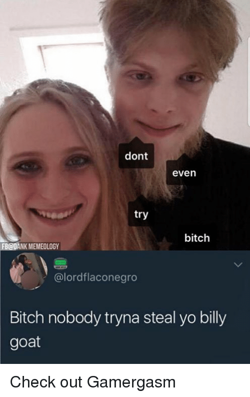 dont even try bitch fbodank memeology lordflaconegro bitch nobody tryna 26624650 ✅ 25 best memes about billy goat billy goat memes,Billy Goat Meme