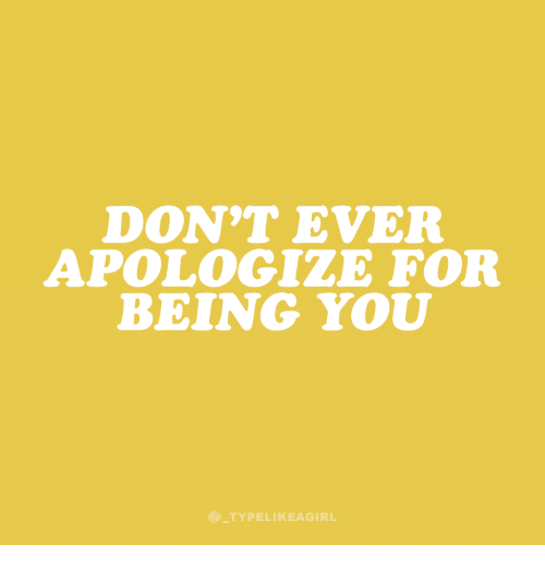 You, For, and Ever: DON'T EVER  APOLOGIZE FOR  BEING YOU  @TYPELIKEAGIRL
