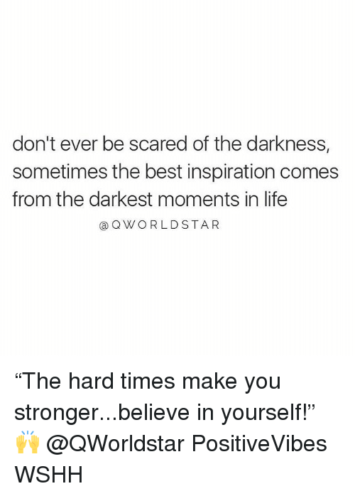 "Life, Memes, and Wshh: don't ever be scared of the darkness,  sometimes the best inspiration comes  from the darkest moments in life  @ QWORLDSTAR ""The hard times make you stronger...believe in yourself!"" 🙌 @QWorldstar PositiveVibes WSHH"