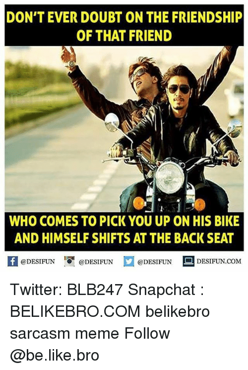 Be Like, Meme, and Memes: DON'T EVER DOUBT ON THE FRIENDSHIP  OF THAT FRIEND  WHO COMES TO PICK YOU UP ON HIS BIKE  AND HIMSELF SHIFTS AT THE BACK SEAT  K @DESIFUN !可@DESIFUN  @DESIFUN DESIFUN.COM Twitter: BLB247 Snapchat : BELIKEBRO.COM belikebro sarcasm meme Follow @be.like.bro