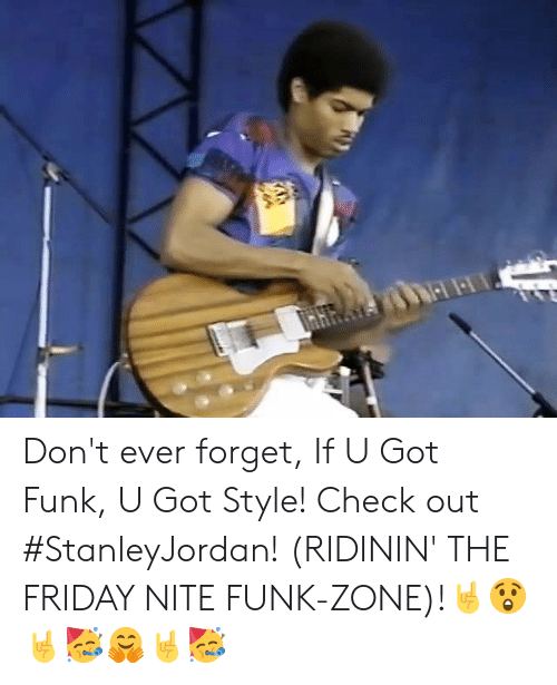 Friday, Memes, and 🤖: Don't ever forget, If U Got Funk, U Got Style! Check out #StanleyJordan! (RIDININ' THE FRIDAY NITE FUNK-ZONE)!🤘😲🤘🥳🤗🤘🥳