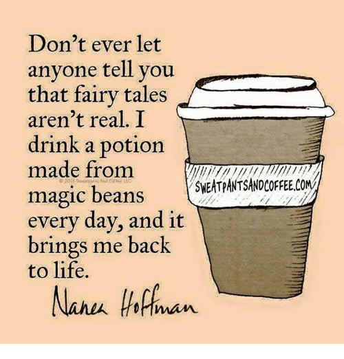 Bring Me Back to Life, Dank, and Magic: Don't ever let  anyone tell you  that fairy tales  aren't real. I  drink a potion  made from  ONA  magic beans  SEATPANTSANDORREE every day, and it  brings me back  to life.  Nanu Annan
