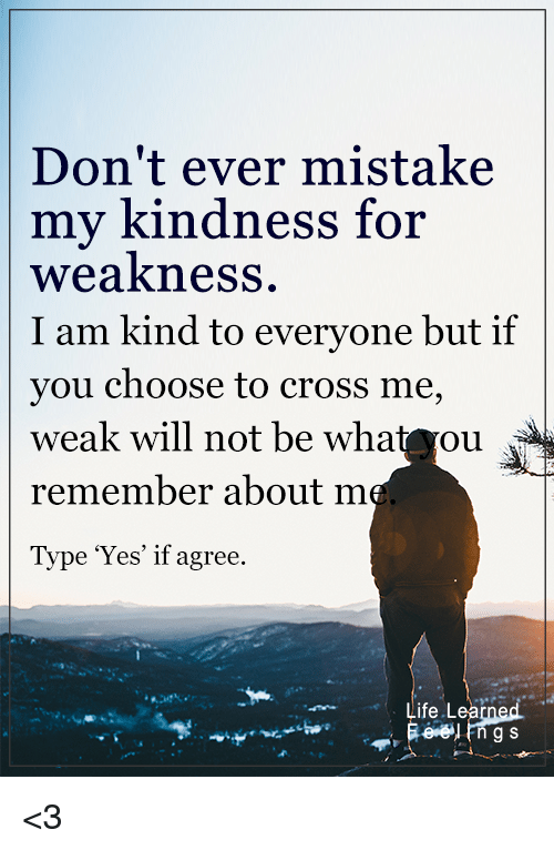Memes, 🤖, and Kindness for Weakness: Don't ever mistake  my kindness  for  weakness  I am kind to everyone but if  you choose to cross me,  weak will not be wha  ou  remember about  m  Type 'Yes' if agree.  Life Lea  g S <3