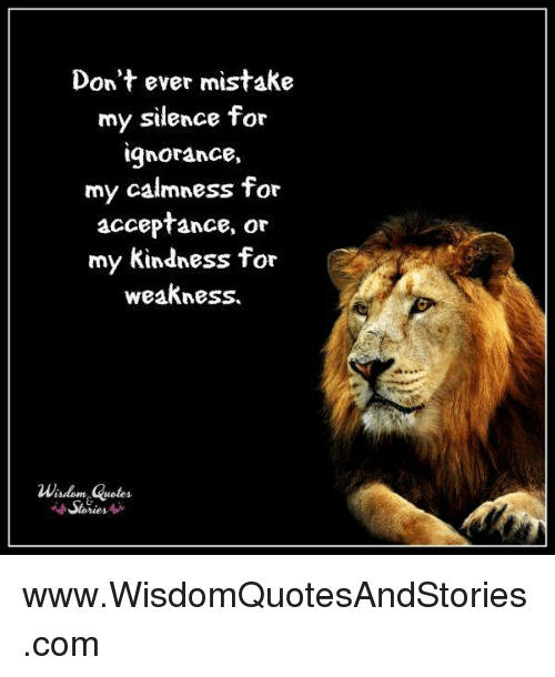 Dont Ever Mistake My Silence For Gnorance My Calmness For