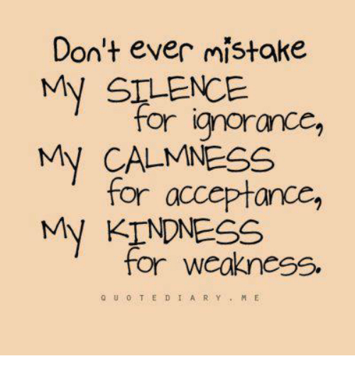 Ignorance, Kindness, and Silence: Don't ever mistake  My SILENCE  for ignorance,  My CALMNESS  for acceptance,  My KINDNESS  for weakness.  to u o T E D I A R Y  M E