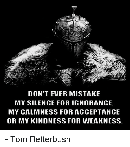 Memes, Toms, and Mistakes: DON'T EVER MISTAKE  MY SILENCE FOR IGNORANCE,  MY CALMNESS FOR ACCEPTANCE  OR MY KINDNESS FOR WEAKNESS. - Tom Retterbush