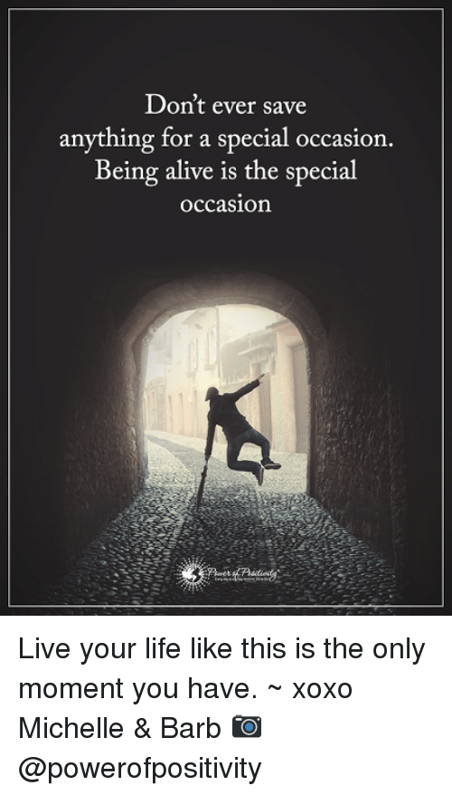 Memes, 🤖, and The Specials: Don't ever save  anything for a special occasion.  Being alive is the special  occasion Live your life like this is the only moment you have. ~ xoxo Michelle & Barb  📷  @powerofpositivity