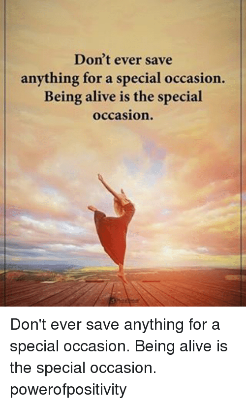 Alive, Memes, and 🤖: Don't ever save  anything for a special occasion.  Being alive is the special  occasion. Don't ever save anything for a special occasion. Being alive is the special occasion. powerofpositivity