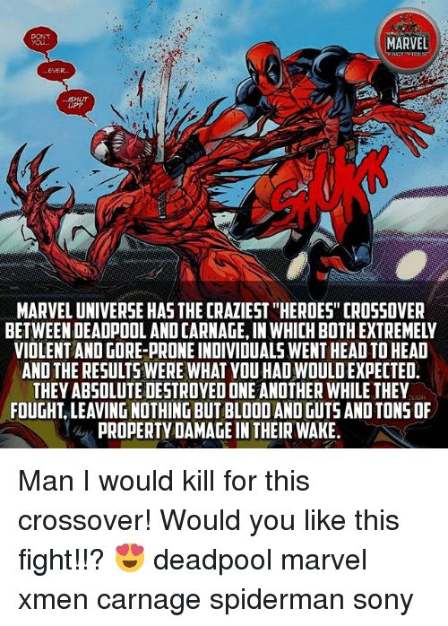 """Head, Memes, and Sony: DONT  EVER.  SHUT  UPP  MARVEL UNIVERSE HAS THE CRAZIEST """"HEROES"""" CROSSOVER  BETWEEN DEADPOOL AND CARNAGE, IN WHICH BOTH EXTREMELY  VIOLENT AND GORE-PRONE INDIVIDUALS WENT HEAD TO HEAD  AND THE RESULTS WERE WHAT YOU HAD WOULD EXPECTED  THEY ABSOLUTE DESTROYED ONE ANOTHER WHILE THEY  FOUGHT, LEAVING NOTHING BUT BLOOD AND GUTS AND TONS OF  PROPERTY DAMAGE IN THEIR WAKE Man I would kill for this crossover! Would you like this fight!!? 😍 deadpool marvel xmen carnage spiderman sony"""