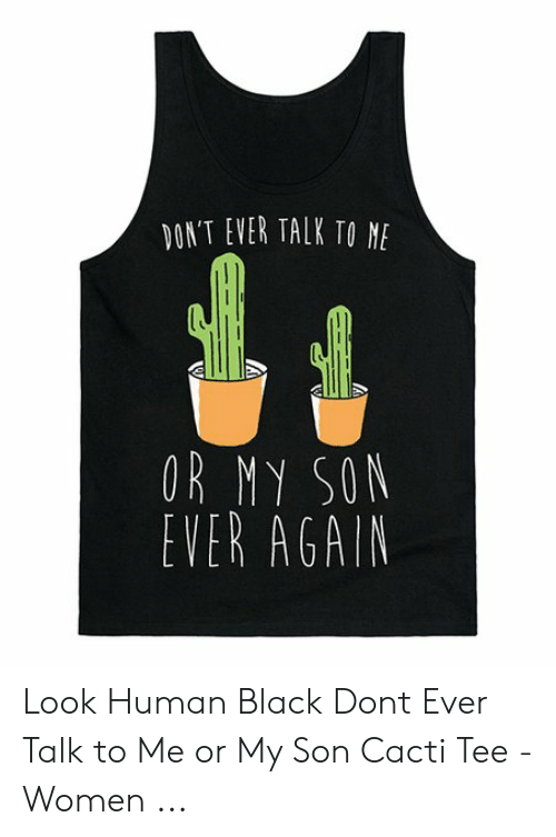 Black, Women, and Me or My Son: DON'T EVER TALK TO NE  OR MY SON  EVER AGAIN Look Human Black Dont Ever Talk to Me or My Son Cacti Tee - Women ...