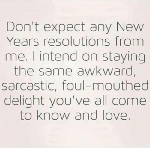 Love, Memes, and New Year's Resolutions: Don't expect any New  Years resolutions from  me. I intend on staying  the same awkward  sarcastic, foul-mouthed  delight you've all come  to know and love.