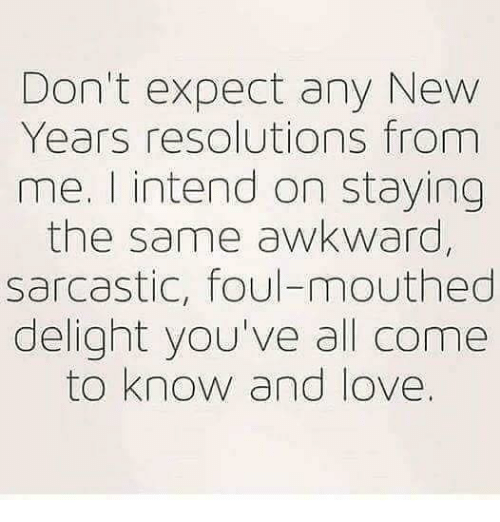 Love, New Year's Resolutions, and Awkward: Don't expect any New  Years resolutions from  me. I intend on staying  the same awkward,  sarcastic, foul-mouthed  delight you've all come  to know and love.