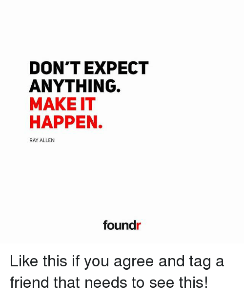 Memes, Ray Allen, and 🤖: DON'T EXPECT  ANYTHING.  MAKE IT  HAPPEN.  RAY ALLEN  found Like this if you agree and tag a friend that needs to see this!