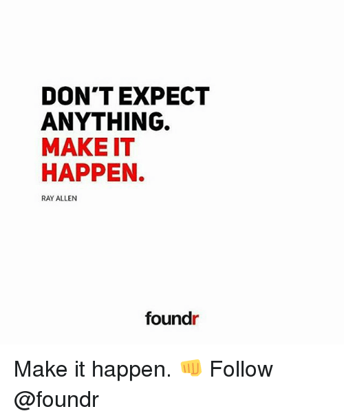Memes, Ray Allen, and 🤖: DON'T EXPECT  ANYTHING.  MAKE IT  HAPPEN.  RAY ALLEN  found Make it happen. 👊 Follow @foundr