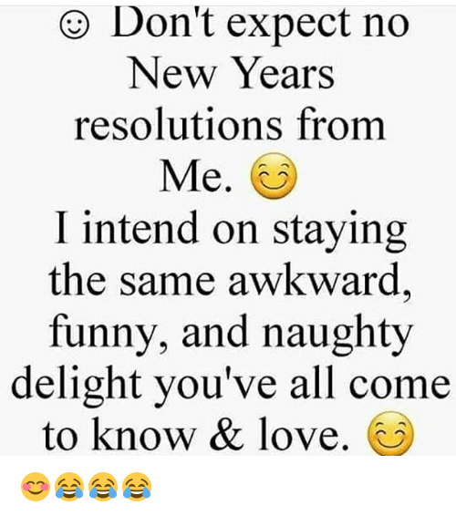 Don\'t Expect No New Years Resolutions From Me I Intend on Staying ...