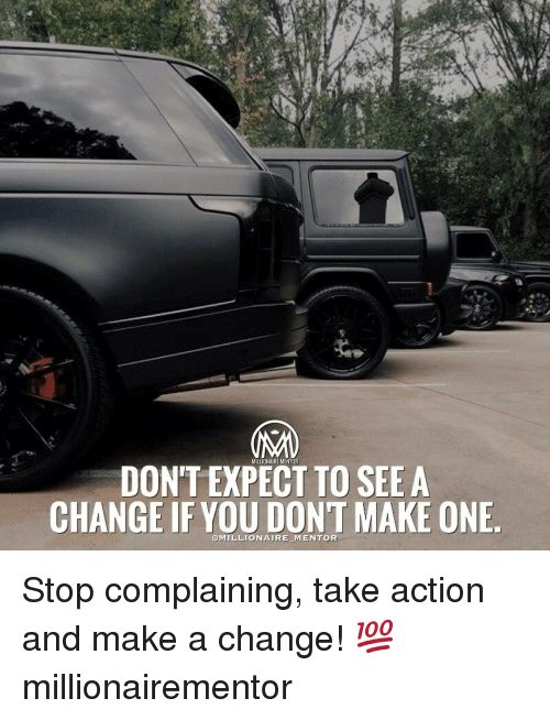 Memes, Change, and 🤖: DON'T EXPECT TO SEE A  CHANGE IF YOU  DON'T MAKE ONE Stop complaining, take action and make a change! 💯 millionairementor