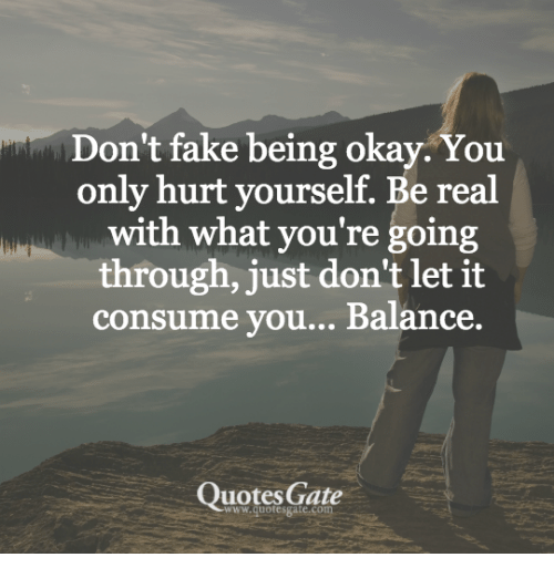 Dont Fake Being Okay You Only Hurt Yourself Be Real With What You