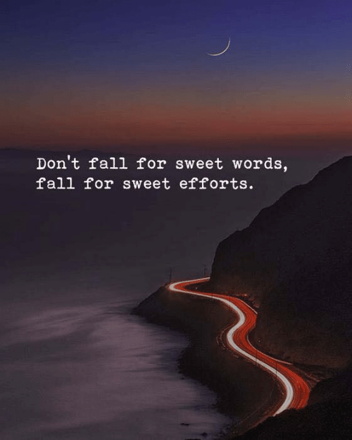Fall, Words, and For: Don't fall for sweet words,  fall for sweet efforts.