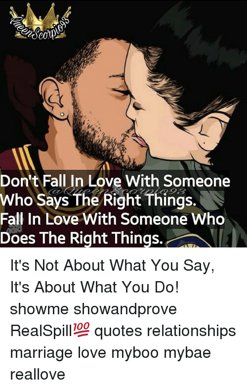 Fall, Love, and Marriage: Don't Fall In Love With Someone  Who Says The Right Things.  Fall In Love With Someone Who  Does The Right Things. It's Not About What You Say, It's About What You Do! showme showandprove RealSpill💯 quotes relationships marriage love myboo mybae reallove