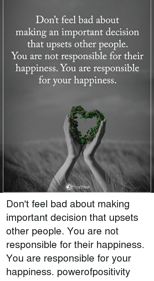 Bad, Memes, and Happiness: Don't feel bad about  making an important decision  that upsets other people.  You are not responsible for their  happiness. You are responsible  for your happiness Don't feel bad about making important decision that upsets other people. You are not responsible for their happiness. You are responsible for your happiness. powerofpositivity