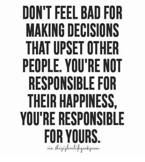 Feeling Bad Quotes Someone: DON'T FEEL BAD FOR MAKING DECISIONS THAT UPSET OTHER