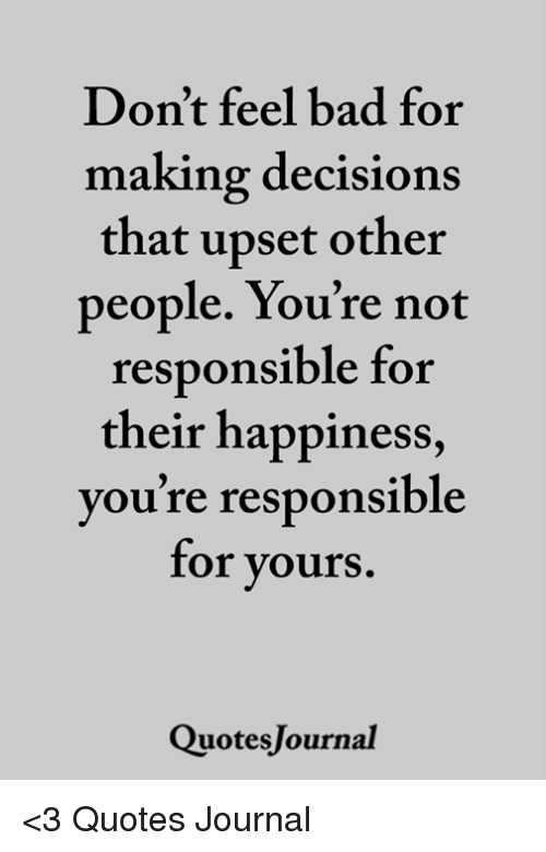 Dont Feel Bad For Making Decisions That Upset Other People Youre