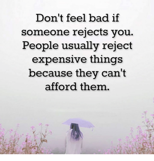 Don't Feel Bad if Someone Rejects You People Usually Reject