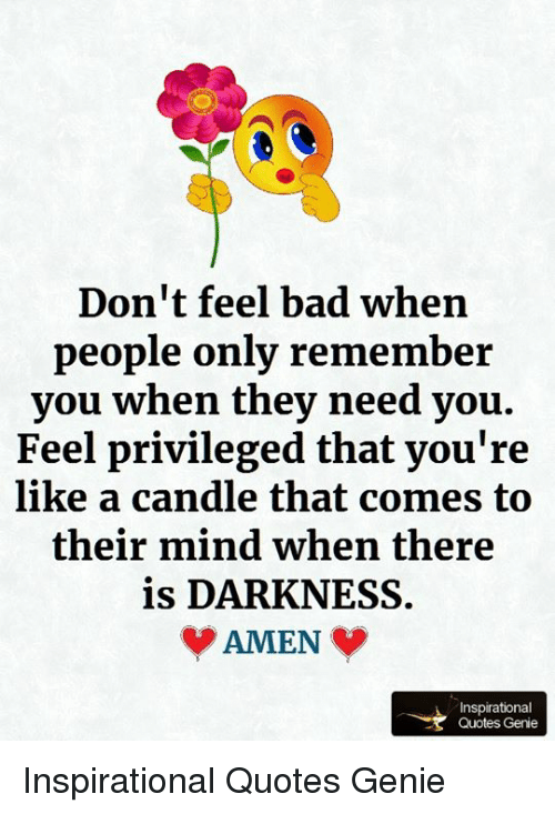 Dont Feel Bad When People Only Remember You When They Need You Feel