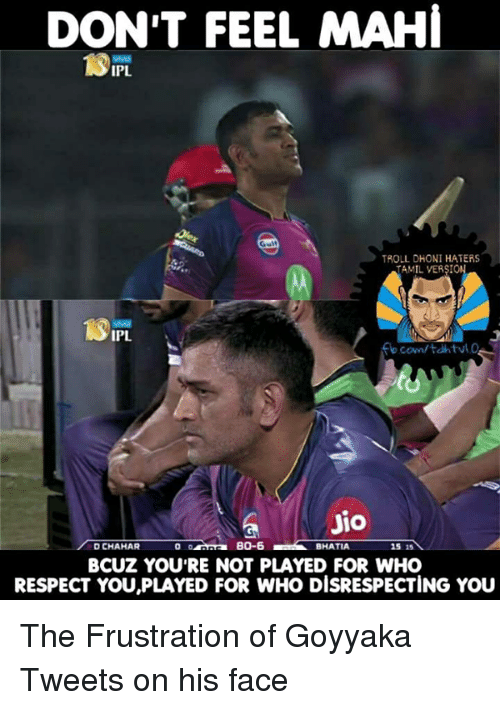 Memes, Respect, and Troll: DON'T FEEL MAHI  TROLL DHONI HATERS  TAMIL VERSION  IPL.  JIO  BO-6  DUCHAHAR  BHATIA  15 15  BCUZ YOURE NOT PLAYED FOR WHO  RESPECT YOU,PLAYED FOR WHO DISRESPECTING YOU The Frustration of Goyyaka Tweets on his face