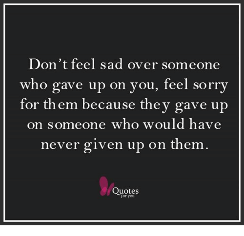 Dont Feel Sad Over Someone Who Gave Up On You Feel Sorry For Them